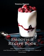 Smoothie Recipe Book: 200+ Perfect Smoothies Recipes for Weight Loss Detox, Cleanse and Feel Great in Your Body (Healthy Food Book 17) - Book Cover