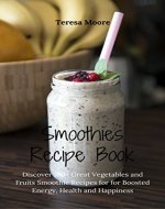 Smoothies Recipe Book:  Discover 100+ Great Vegetables and Fruits Smoothie Recipes for Boosted Energy, Health and Happiness (Healhy Food Book 11) - Book Cover
