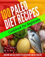 PALEO DIET: 100 PALEO RECIPES FOR BEGINNERS TO LOSE WEIGHT AND GET HEALTHY (Paleo Diet Cookbook, Paleo Diet Recipes, Paleo Diet For Weight Loss, Paleo Diet For Beginners, Paleo) - Book Cover