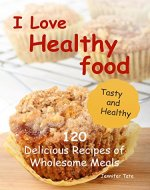 I Love Healthy Food: 120 Delicious Recipes of Wholesome Meals (Tasty and Healthy Book 3) - Book Cover