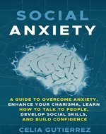 Social Anxiety: A Guide to Overcome Anxiety, Enhance your Charisma, Learn How to Talk to People, Develop Social Skills, and Build Confidence (Anxiety, Shyness, Social Skills, Social Confidence) - Book Cover