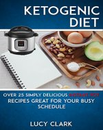 Ketogenic Diet: Over 25 Simply Delicious Instant Pot Recipes Great For Your Busy Schedule (Ketogenic, Diet, Keto Diet, Instant Pot, Low Carb) - Book Cover