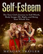 Self-Esteem: The Teen Girl's Journey to Self-Worth, Body Image, Mr. Right, and Being Your Whole You (with workbook!) (self-esteem, confidence building, ... body image, self-worth, your whole you) - Book Cover