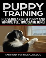 PUPPY TRAINING: Housebreaking a Puppy and Working Full Time CAN be Done. - Book Cover