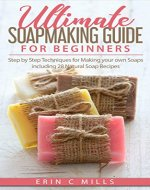 Ultimate Soap Making Guide for Beginners: Step by Step Techniques for Making Your Own Soaps: Including 28 Natural Soap Recipes (Soap making for Beginners Guide, Natural Soap Making, DIY Soap Making) - Book Cover
