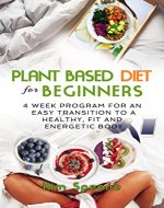 Plant Based Diet for Beginners:  4 week program for an easy transition to a healthy, fit and energetic body (Plant based cookbook, Weight Loss, Plant based nutrition,  Meal plan) ) - Book Cover