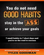 You do not need GOOD HABITS stay in the A$$...
