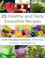25 Healthy and Tasty Smoothie Recipes: A Life Changing Experience. A New You - Book Cover