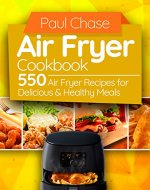 Air Fryer Cookbook: 550 Air Fryer Recipes for Delicious and Healthy Meals - Book Cover