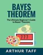 Bayes Theorem: The Ultimate Beginner's Guide to Bayes Theorem - Book Cover