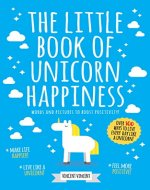 The Little Book Of Unicorn Happiness: Words And Pictures To Boost Positivity! - Book Cover