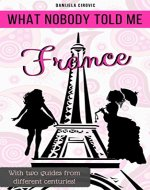 What Nobody Told Me FRANCE: With two guides from different centuries! - Book Cover