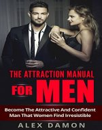 The Attraction Manual For Men: Become The Attractive And Confident Man That Women Find Irresistible (Attraction, Conversation, Flirtation, and Seduction Advice for Men) - Book Cover