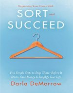 Organizing Your Home with SORT and SUCCEED: Five simple steps to stop clutter before it starts, save money and simplify your life (SORT and SUCCEED Organizing Solutions) - Book Cover