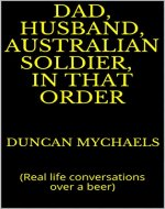 Dad, husband, Australian soldier, in that order :  (Real life conversations over a beer) - Book Cover