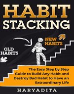 Habit Stacking:  The Easy Step-by-Step Guide to Build Any Habit and Destroy Bad Habits for an Extraordinary Life (Health, Routine, Wealth, Procrastinatio, Productivity, Negative thingking) - Book Cover