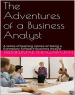 The Adventures of a Business Analyst: A series of learning stories on being a Exemplary Software Business Analyst - Book Cover