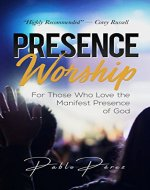 Presence Worship: How to Experience the Manifest (Tangible, Felt) Presence of God During Worship Meetings - Book Cover