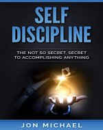 Self Discipline: The Not So Secret, Secret To Accomplish Anything - Book Cover