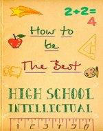 How To Be The Best High School Intellectual: Tips and tricks to have the best experience throughout high school - Book Cover