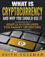 Cryptocurrency: What Is Cryptocurrency and Why You Should Use It. Simple Guidelines for Smart Investing. (Bitcoin, Blockchain, Cryptocurrency investing, wallet) - Book Cover
