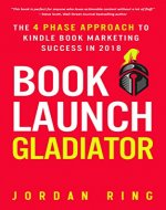 Book Launch Gladiator: The 4 Phase Approach to Kindle Book Marketing Success in 2018 - Book Cover