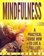 Mindfulness: A Practical Guide How to Live A Full Life (Mindfulness in Plain English, Self Help Books For Depression and Anxiety, Stop Negative Thinking) - Book Cover