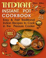 Indian Instant pot cookbook: Easy & Fast  Traditional Indian Recipes to Cook in the  Pressure Cooker (indian pressure cooker cookbook, indian instant pot, indian instant pot recipes) - Book Cover