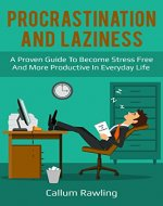 Procrastination and Laziness: A Proven Guide To Become Stress Free And More Productive In Everyday Life (Motivation, Success, Daily Habits, Happiness, Addiction, Time Management, Discipline) - Book Cover