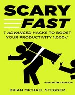 Scary Fast: 7 Advanced Hacks to Boost Your Productivity 1,000x - Book Cover