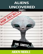 ALIENS UNCOVERED: You Might Get To Know How They Look, How They Behave, But That is Not a Guarantee That You Are Safe Around Them - Book Cover