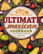 500 Mexican Recipes: Ultimate Mexican Cookbook for Home Cooking - Book Cover