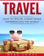 Travel: How to Travel Cheap While Experiencing the World (Journey, Trip, Flying, Cruising, Driving) - Book Cover