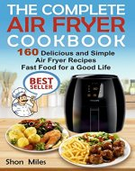 The Complete Air Fryer Cookbook: 160 Delicious and Simple Air Fryer Recipes . Fast Food for a Good Life (air fryer recipes cookbook, air fryer for dummies, easy air fryer cookbook) - Book Cover