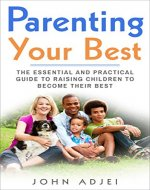 Parenting Your Best: The Essential and Practical Guide to Raising Children to Become Their Best - Book Cover