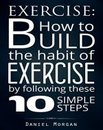 Exercise: How to Build the Habit of Exercise by Following These 10 Simple Steps (Health And Fitness, Self-Discipline, Habit Of Exercise, Psychology of Exercise) - Book Cover