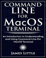 Command Line For MacOS Terminal: An Introduction to Understanding and Using Command Line For MacOS Terminal - Book Cover