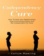 Codependency Cure: How To Save Your Relationships, Stop Controlling Others And Be Codependent No More (Codependency Cure, Relationships, Workbook, Codependent No More, Codependency For Dummies) - Book Cover