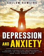 Depression and Anxiety: Using Cognitive Behavioral Therapy To Transform Your Life And Feel Happy Now (Depression Workbook, Cognitive Behavioral Therapy,Anxiety Management, Self Help,Anxiety Disorder) - Book Cover