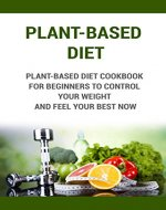 Plant-Based Diet: Plant-Based Diet Cookbook For Beginners To control Your Weight And Feel Your Best Now (Plant-Based Nutrition, Plant- based Diet, Plant-Based Meal Plan, Plant-Based For Beginners) - Book Cover