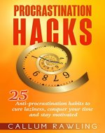 Procrastination Hacks: 25 Anti-Procrastination Habits To Cure Laziness, Conquer Your Time And Stay Motivated (Procrastination, laziness, Addiction, Cure, Habits, Motivation, Productivity) - Book Cover