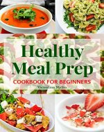 Healthy Meal Prep Cookbook for Beginners: The Easy, Fast and Tasty Recipes, Diet Advice for Weight Loss, Clean Eating, Detoxify, Increase of Immunity and Staying Healthy, the Food Prepare Guide - Book Cover
