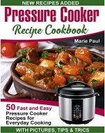 Pressure Cooker Recipe Cookbook: 50 Fast and Easy Pressure Cooker Recipes for Everyday Cooking (pressure cooker cookbook, pressure cooker recipes, electric pressure cooker cookbook) - Book Cover