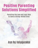Positive Parenting Solutions Simplified : Parenting with Love and Logic way to Tame a Strong-Willed Child. - Book Cover