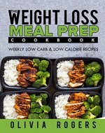 Meal Prep: The Weight Loss Meal Prep Cookbook - Weekly Low Carb & Low Calorie Recipes - Book Cover
