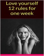 Love yourself 12 rules for one week (Love Yourself Like Your Life Depends On It,Learning To Love Yourself,How to Love Yourself,love yourself first) - Book Cover