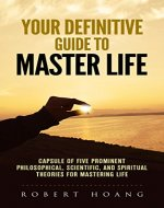 your definitive guide to master life: capsule of five prominent philosophical,scientific ,and spiritual theoriesfor mastering life - Book Cover