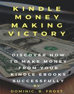 KINDLE MONEY MAKING VICTORY: Discover How To Make Money From Your Kindle EBooks Successfully (Kindle Victory Book 2) - Book Cover