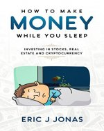 How to Make Money While You Sleep: Investing in Stocks, Real Estate and Cryptocurrency - Book Cover