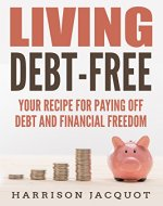 Living Debt-Free: Your Recipe For Paying Off Debt and Financial Freedom (Financial Guide, Simple Steps, Making Money, Manage Spending, How To, Getting Financial Freedom) - Book Cover